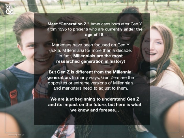 "2 Meet ""Generation Z,"" Americans born after Gen Y (from 1995 to present) who are currently under the age of 18.   Marketer..."