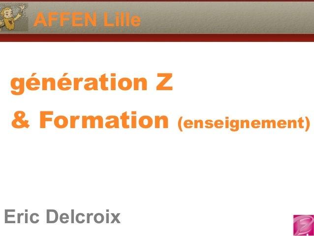 AFFEN Lille  génération Z  & Formation (enseignement)  Eric Delcroix  06.10.81.58.63  Eric Delcroix