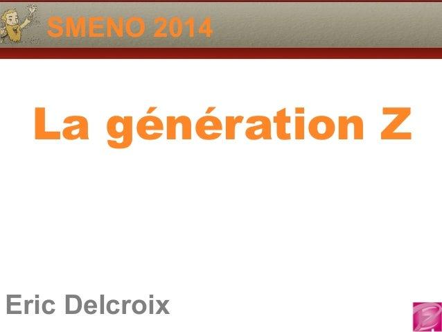 SMENO 2014  La génération Z  Eric Delcroix  06.10.81.58.63  Eric Delcroix