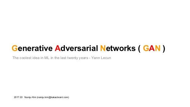Generative Adversarial Networks ( GAN ) The coolest idea in ML in the last twenty years - Yann Lecun 2017.03 Namju Kim (na...