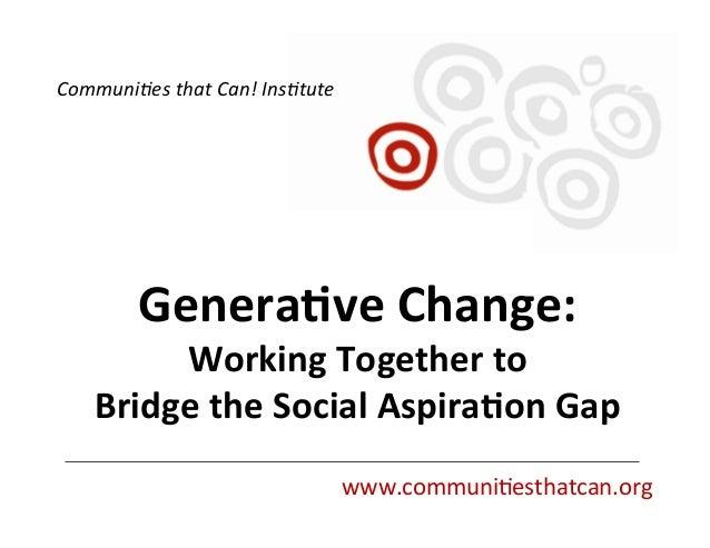 Genera&ve  Change:     Working  Together  to     Bridge  the  Social  Aspira&on  Gap   www.communi...