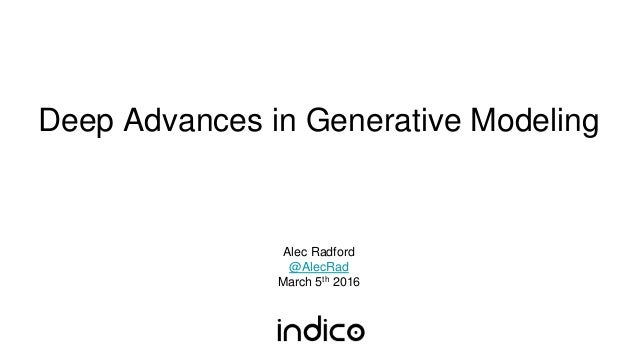 Deep Advances in Generative Modeling Alec Radford @AlecRad March 5th 2016