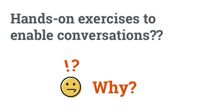 Hands-on exercises to enable conversations?? Why? ?!