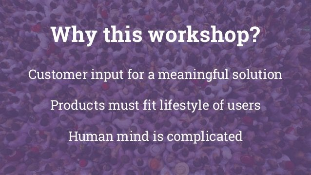 Why this workshop? Customer input for a meaningful solution Products must fit lifestyle of users Human mind is complicated