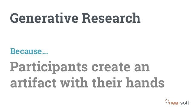 Generative Research Participants create an artifact with their hands Because...