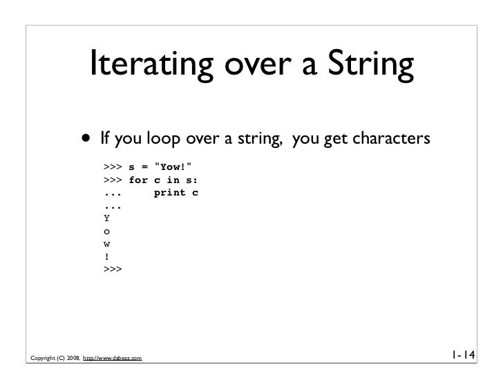 Iterating over a String                   • If you loop over a string, you get characters                           >>> s ...