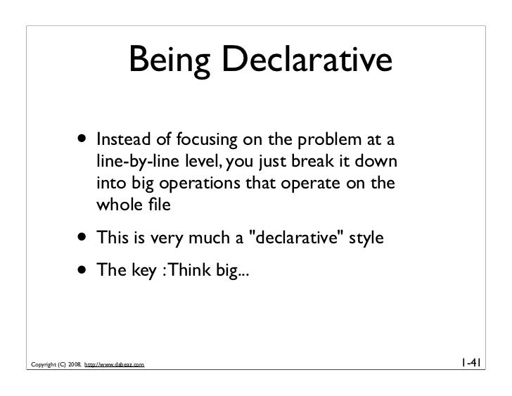 Being Declarative                  • Instead of focusing on the problem at a                        line-by-line level, yo...
