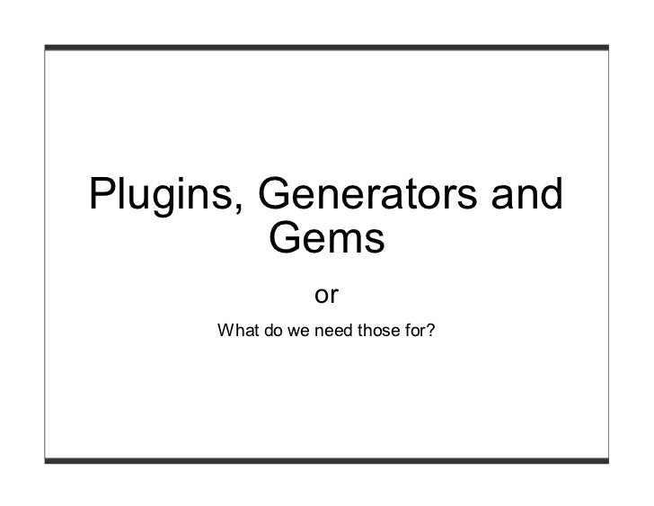 Plugins, Generators and         Gems                 or      What do we need those for?