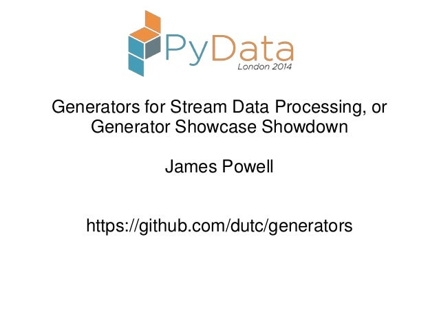 Generators for Stream Data Processing, or Generator Showcase Showdown James Powell https://github.com/dutc/generators