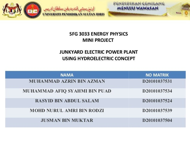 SFG 3033 ENERGY PHYSICS                    MINI PROJECT            JUNKYARD ELECTRIC POWER PLANT             USING HYDROEL...