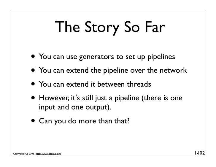 The Story So Far               • You can use generators to set up pipelines               • You can extend the pipeline ov...