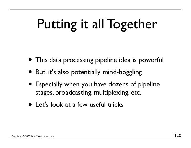 Putting it all Together                 • This data processing pipeline idea is powerful                • But, it's also p...
