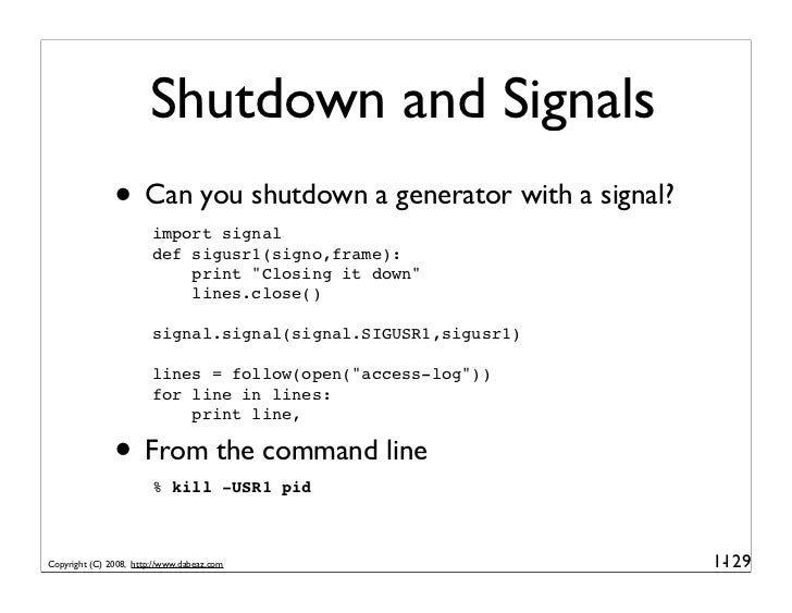 Shutdown and Signals                • Can you shutdown a generator with a signal?                         import signal   ...