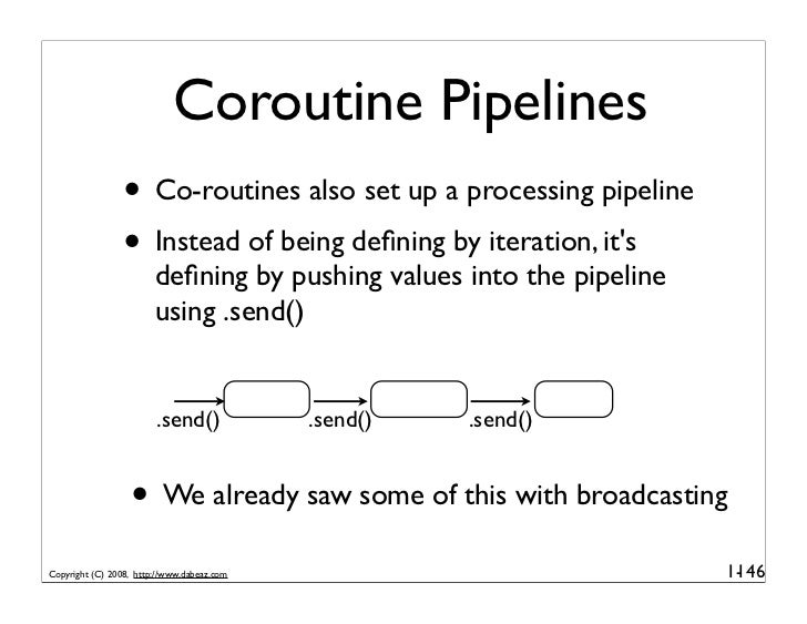Coroutine Pipelines                  • Co-routines also set up a processing pipeline                  • Instead of being d...