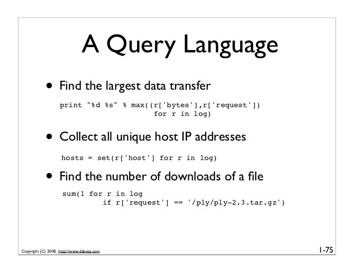 """A Query Language             • Find the largest data transfer                     print """"%d %s"""" % max((r['bytes'],r['reque..."""