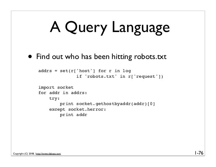 A Query Language             • Find out who has been hitting robots.txt                      addrs = set(r['host'] for r i...