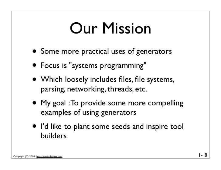 """Our Mission                • Some more practical uses of generators                • Focus is """"systems programming""""       ..."""