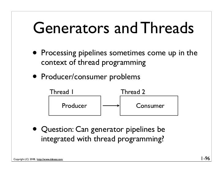 Generators and Threads                • Processing pipelines sometimes come up in the                       context of thr...