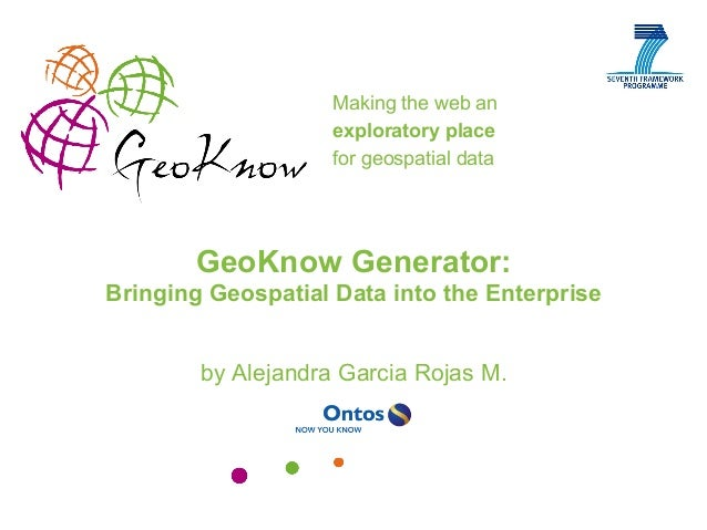 Making the web an exploratory place for geospatial data http://geoknow.eu GeoKnow Generator: Bringing Geospatial Data into...