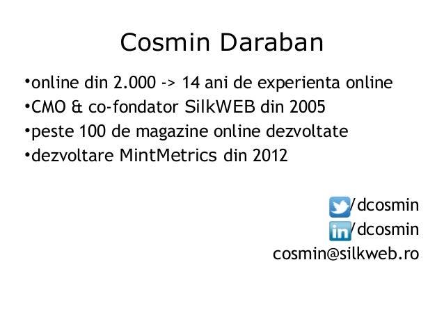 Cosmin Daraban •online din 2.000 -> 14 ani de experienta online •CMO & co-fondator SilkWEB din 2005 •peste 100 de magazine...