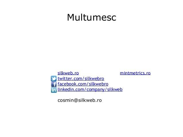 Multumesc silkweb.ro mintmetrics.ro twitter.com/silkwebro facebook.com/silkwebro linkedin.com/company/silkweb cosmin@silkw...