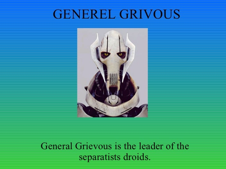 GENEREL GRIVOUS General Grievous is the leader of the separatists droids.