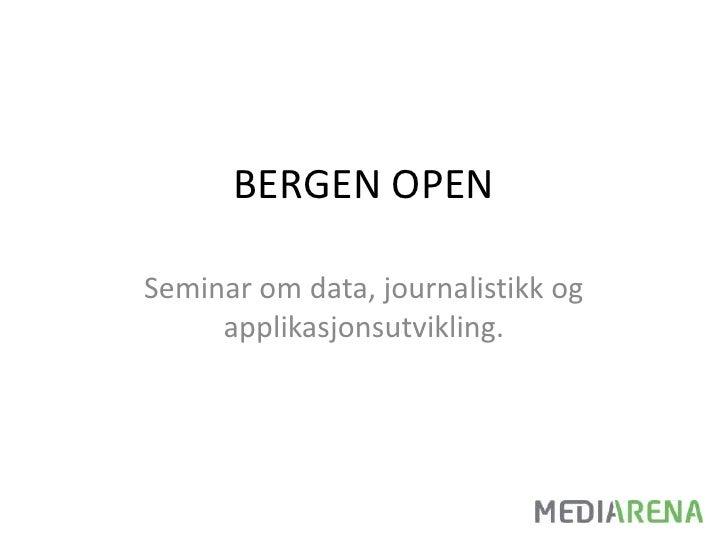 BERGEN OPEN<br />Seminar om data, journalistikk og applikasjonsutvikling. <br />