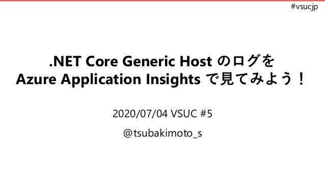 #vsucjp .NET Core Generic Host のログを Azure Application Insights で見てみよう! 2020/07/04 VSUC #5 @tsubakimoto_s