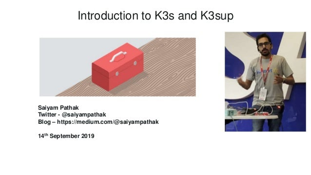 Introduction to K3s and K3sup Saiyam Pathak Twitter - @saiyampathak Blog – https://medium.com/@saiyampathak 14th September...