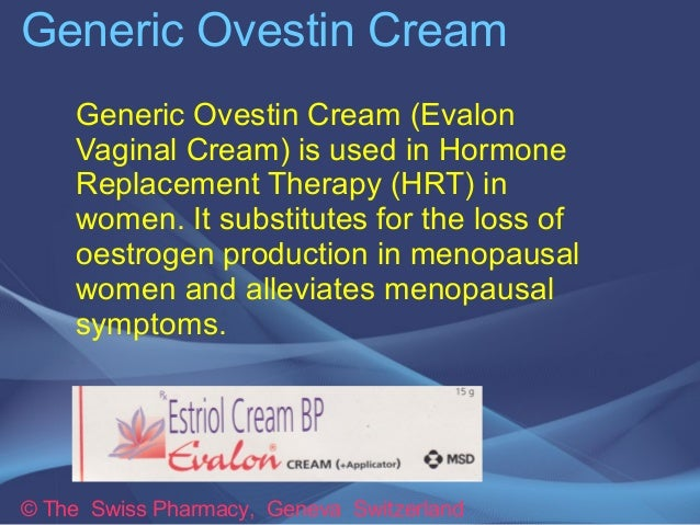Generic Ovestin Cream  Generic Ovestin Cream (Evalon  Vaginal Cream) is used in Hormone  Replacement Therapy (HRT) in  wom...