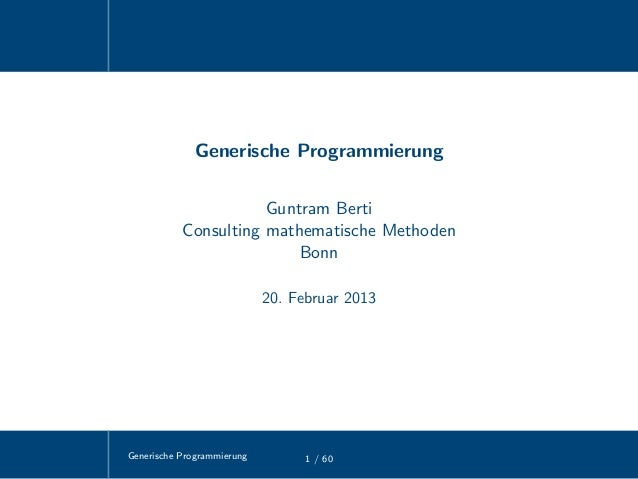 Generische Programmierung 1 / 60Generische ProgrammierungGuntram BertiConsulting mathematische MethodenBonn20. Februar 2013
