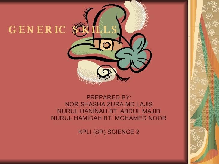 GENERIC SKILLS PREPARED BY: NOR SHASHA ZURA MD LAJIS NURUL HANINAH BT. ABDUL MAJID NURUL HAMIDAH BT. MOHAMED NOOR KPLI (SR...