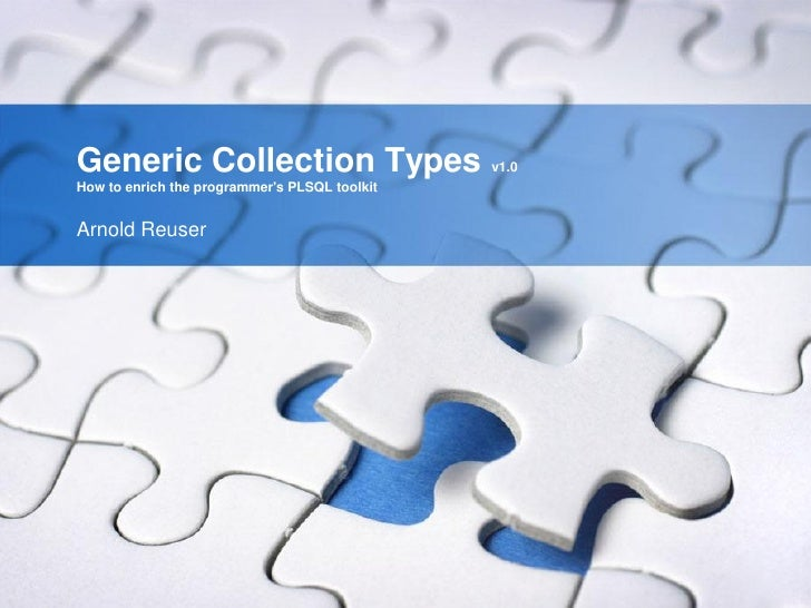 Generic Collection Types                       v1.0How to enrich the programmers PLSQL toolkitArnold Reuser