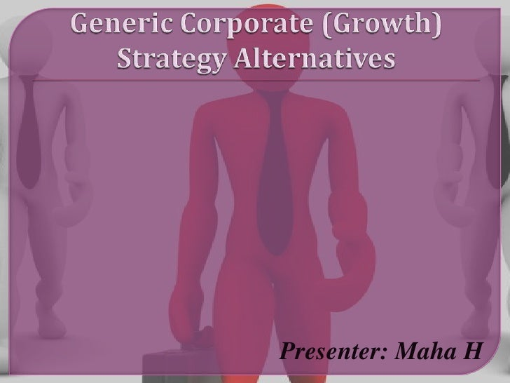 Generic Corporate (Growth) Strategy Alternatives <br />Presenter: Maha H<br />