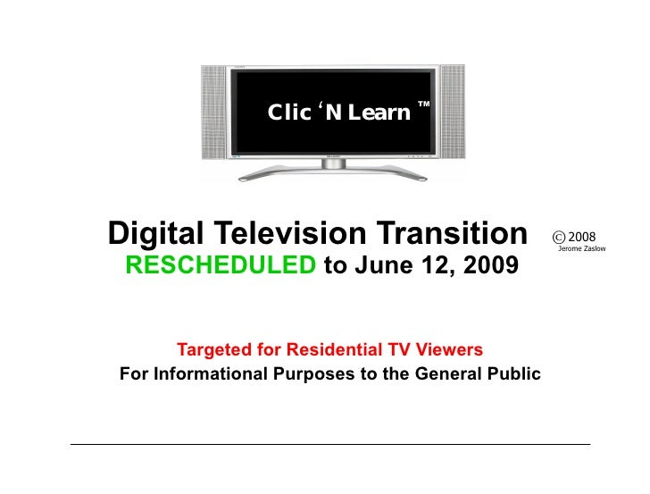 Digital Television Transition  RESCHEDULED  to June 12, 2009 Targeted for Residential TV Viewers For Informational Purpose...