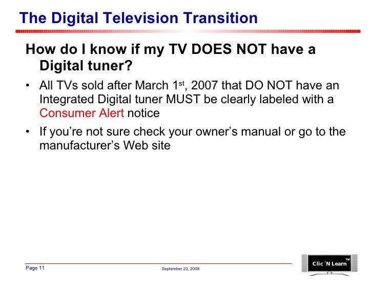 The Digital Television Transition <ul><li>How do I know if my TV DOES NOT have a Digital tuner? </li></ul><ul><li>All TVs ...
