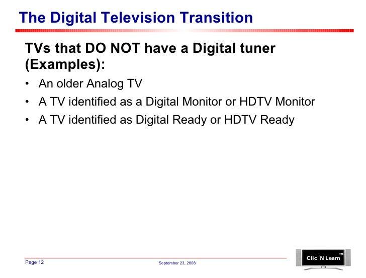 The Digital Television Transition <ul><li>TVs that DO NOT have a Digital tuner </li></ul><ul><li>(Examples): </li></ul><ul...