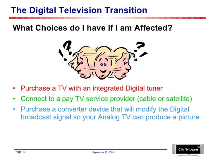 The Digital Television Transition <ul><li>What Choices do I have if I am Affected? </li></ul><ul><li>Purchase a TV with an...