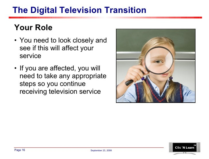 The Digital Television Transition <ul><li>Your Role </li></ul><ul><li>You need to look closely and see if this will affect...