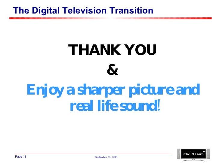 The Digital Television Transition <ul><li>THANK YOU </li></ul><ul><li>& </li></ul><ul><li>Enjoy a sharper picture and real...