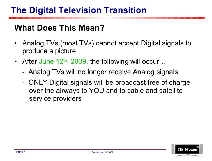 The Digital Television Transition <ul><li>What Does This Mean? </li></ul><ul><li>Analog TVs (most TVs) cannot accept Digit...