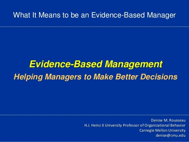 Evidence-Based ManagementHelping Managers to Make Better DecisionsDenise M. RousseauH.J. Heinz II University Professor of ...