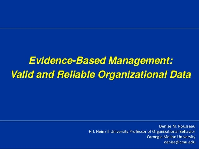 Evidence-Based Management:Valid and Reliable Organizational DataDenise M. RousseauH.J. Heinz II University Professor of Or...