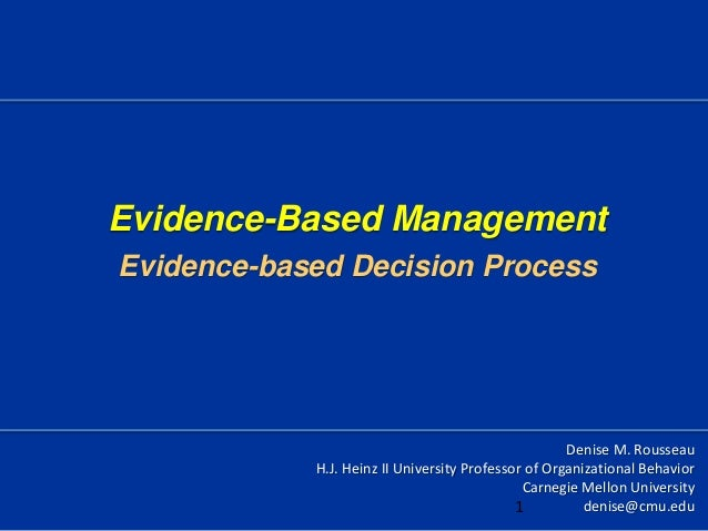 Evidence-Based ManagementEvidence-based Decision ProcessDenise M. RousseauH.J. Heinz II University Professor of Organizati...