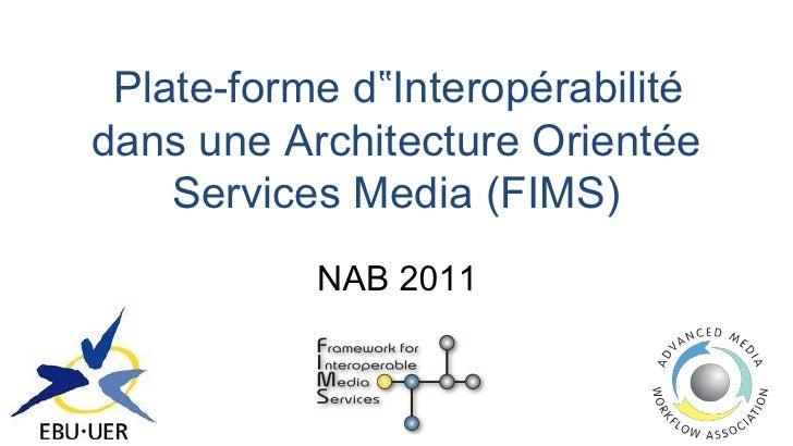 """Plate-forme d""""Interopérabilitédans une Architecture Orientée    Services Media (FIMS)           NAB 2011"""