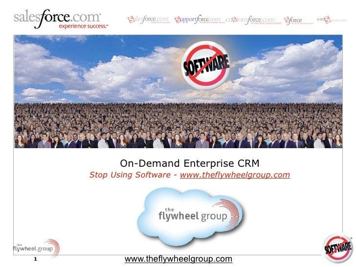 On-Demand Enterprise CRM     Stop Using Software - www.theflywheelgroup.com     1           www.theflywheelgroup.com