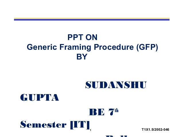 1 T1X1.5/2002-046 PPT ON Generic Framing Procedure (GFP) BY SUDANSHU GUPTA BE 7th Semester [IT]