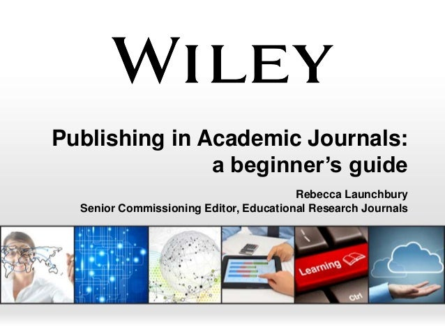 Publishing in Academic Journals: a beginner's guide Rebecca Launchbury Senior Commissioning Editor, Educational Research J...