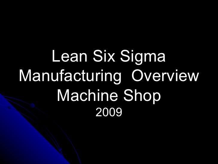 Lean Six Sigma Manufacturing  Overview  Machine Shop   2009