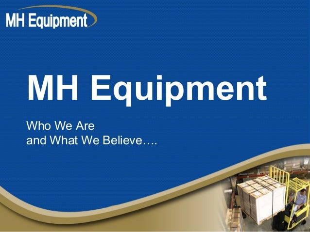 MH Equipment Who We Are and What We Believe….